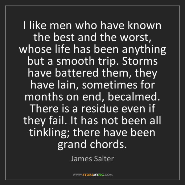 James Salter: I like men who have known the best and the worst, whose...