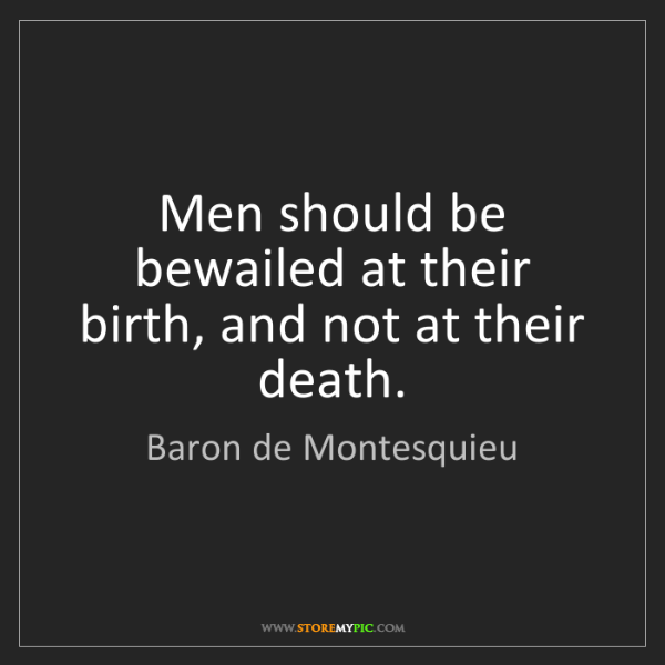 Baron de Montesquieu: Men should be bewailed at their birth, and not at their...