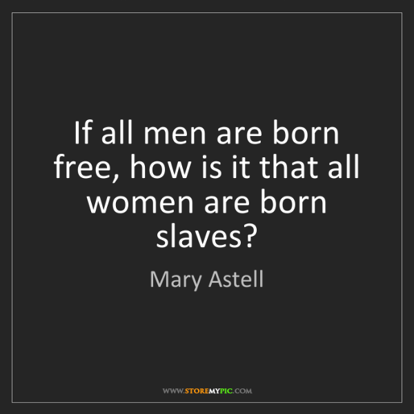 Mary Astell: If all men are born free, how is it that all women are...