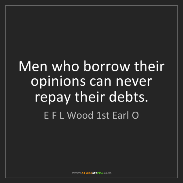 E F L Wood 1st Earl O: Men who borrow their opinions can never repay their debts.
