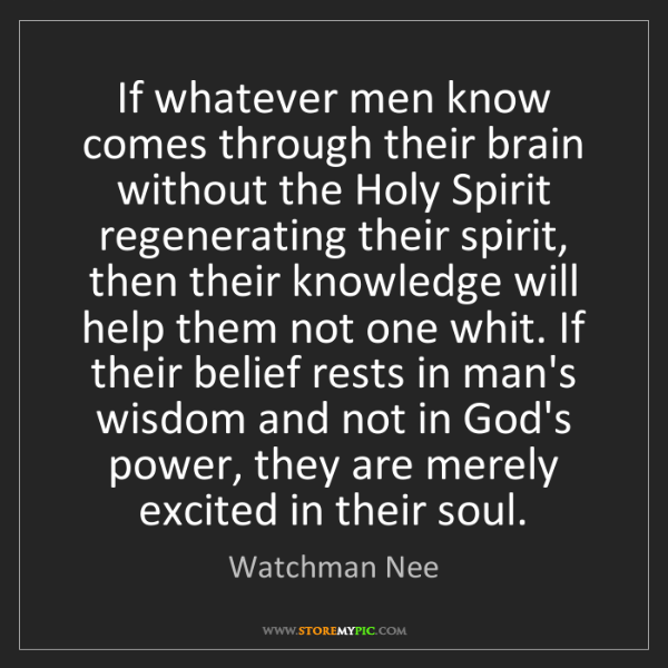 Watchman Nee: If whatever men know comes through their brain without...