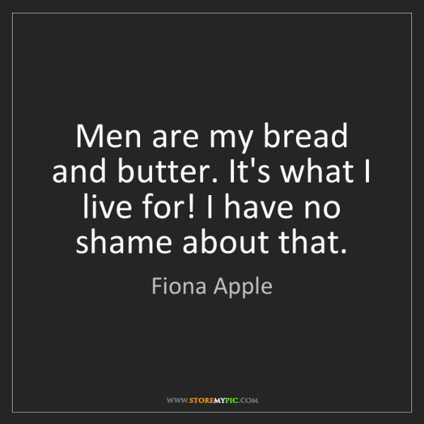 Fiona Apple: Men are my bread and butter. It's what I live for! I...