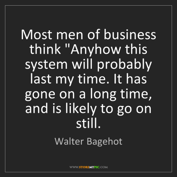 "Walter Bagehot: Most men of business think ""Anyhow this system will probably..."