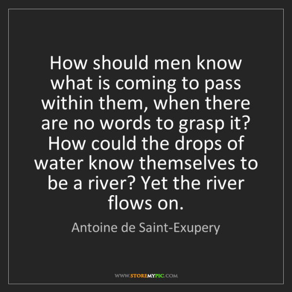 Antoine de Saint-Exupery: How should men know what is coming to pass within them,...