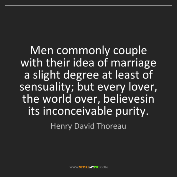 Henry David Thoreau: Men commonly couple with their idea of marriage a slight...