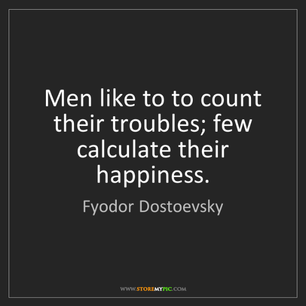 Fyodor Dostoevsky: Men like to to count their troubles; few calculate their...