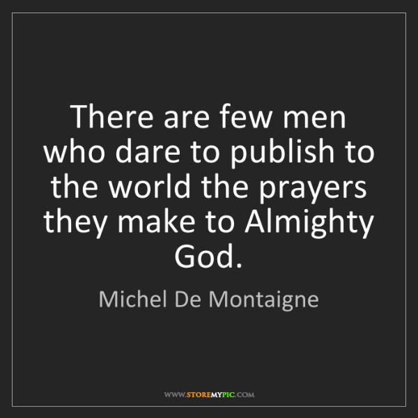 Michel De Montaigne: There are few men who dare to publish to the world the...