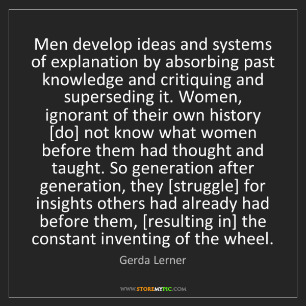 Gerda Lerner: Men develop ideas and systems of explanation by absorbing...