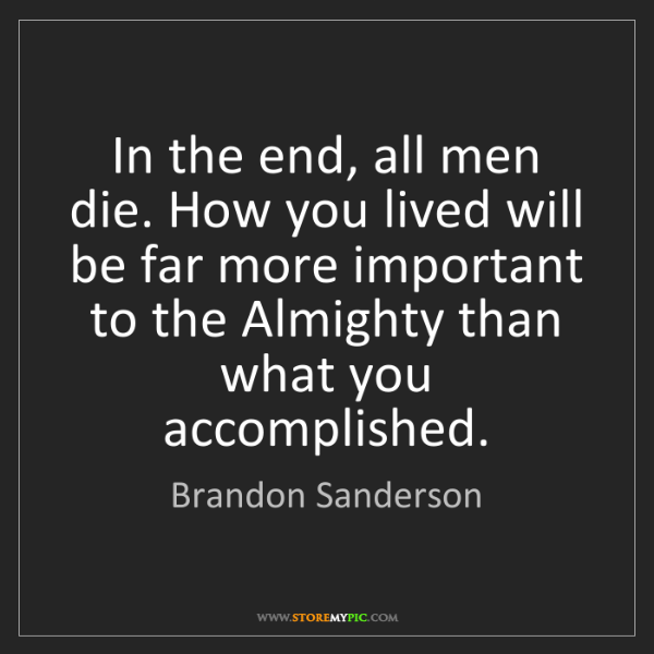 Brandon Sanderson: In the end, all men die. How you lived will be far more...