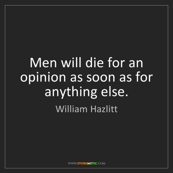 William Hazlitt: Men will die for an opinion as soon as for anything else.