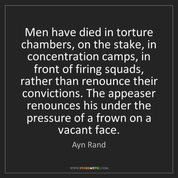 Ayn Rand: Men have died in torture chambers, on the stake, in concentration...
