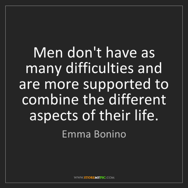 Emma Bonino: Men don't have as many difficulties and are more supported...