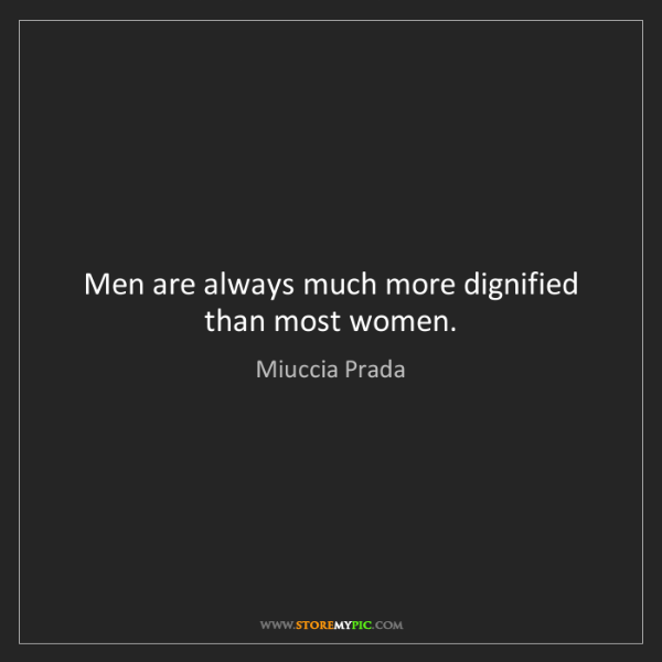 Miuccia Prada: Men are always much more dignified than most women.