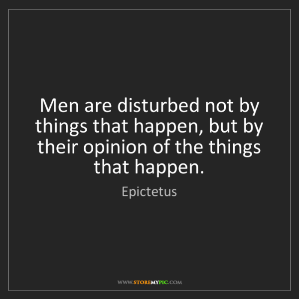 Epictetus: Men are disturbed not by things that happen, but by their...