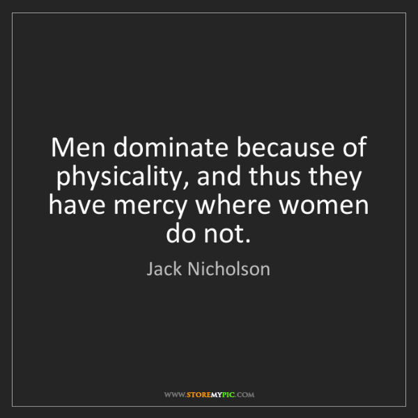 Jack Nicholson: Men dominate because of physicality, and thus they have...