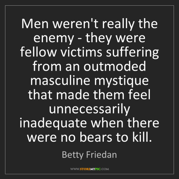 Betty Friedan: Men weren't really the enemy - they were fellow victims...