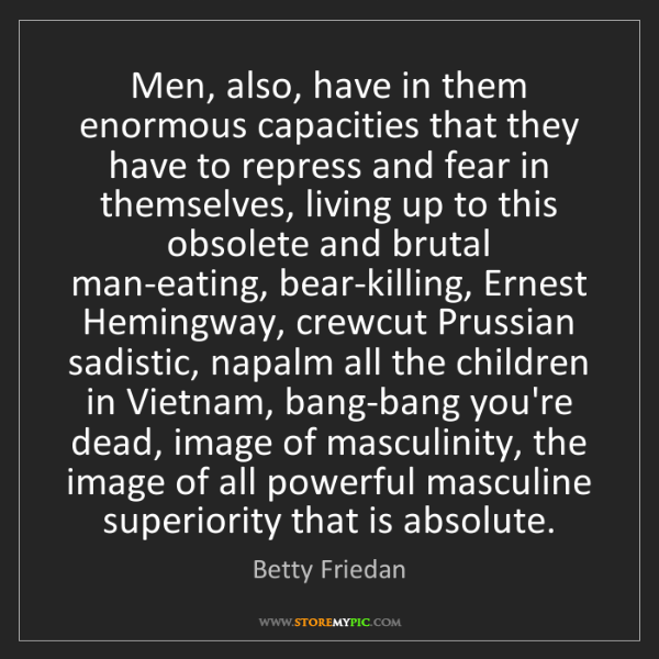 Betty Friedan: Men, also, have in them enormous capacities that they...