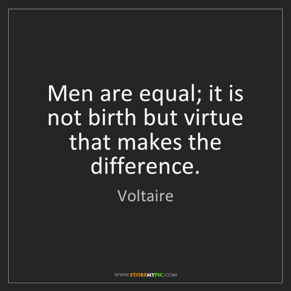 Voltaire: Men are equal; it is not birth but virtue that makes...