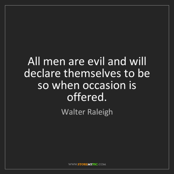 Walter Raleigh: All men are evil and will declare themselves to be so...