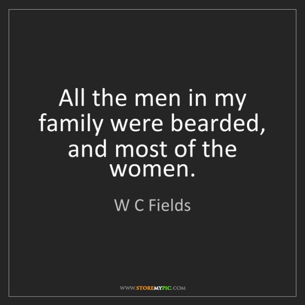 W C Fields: All the men in my family were bearded, and most of the...