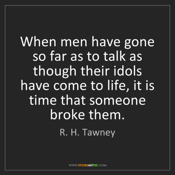 R. H. Tawney: When men have gone so far as to talk as though their...