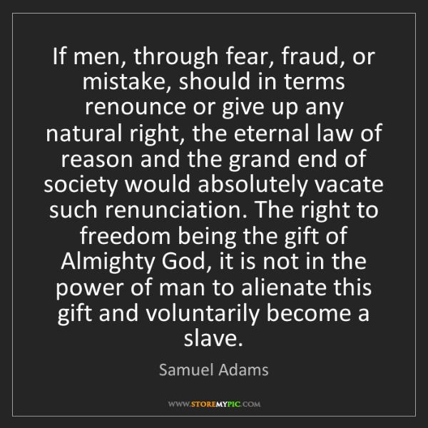 Samuel Adams: If men, through fear, fraud, or mistake, should in terms...