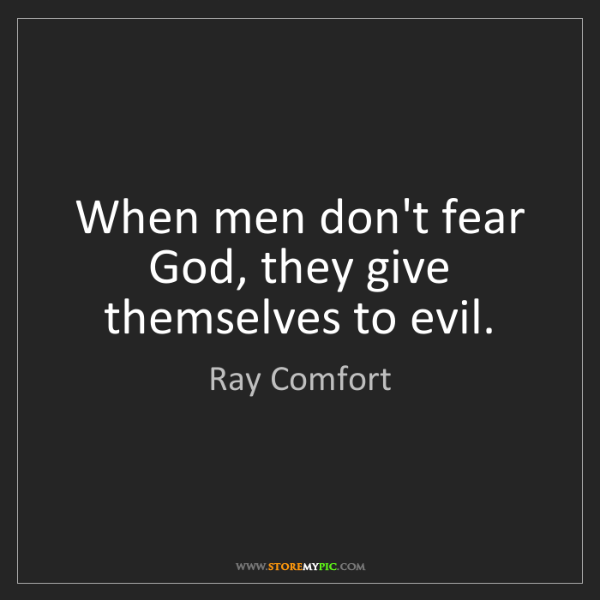 Ray Comfort: When men don't fear God, they give themselves to evil.