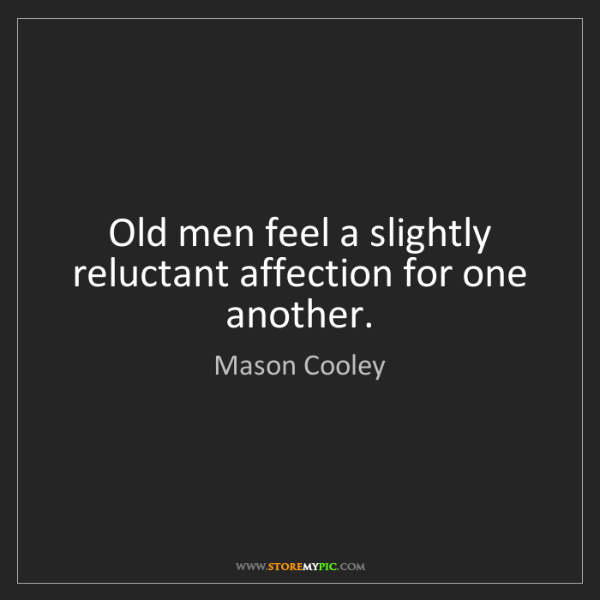Mason Cooley: Old men feel a slightly reluctant affection for one another.