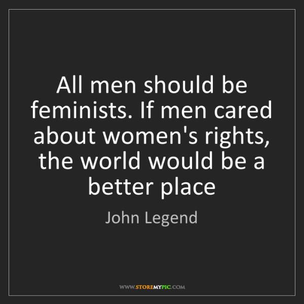 John Legend: All men should be feminists. If men cared about women's...