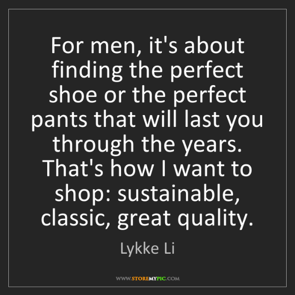 Lykke Li: For men, it's about finding the perfect shoe or the perfect...