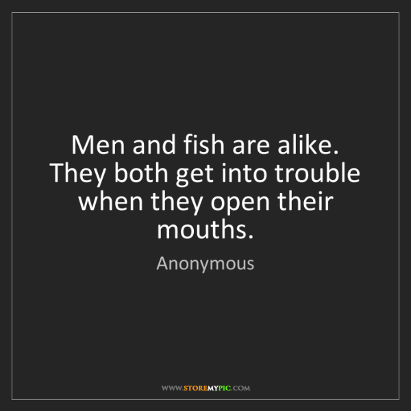 Anonymous: Men and fish are alike. They both get into trouble when...