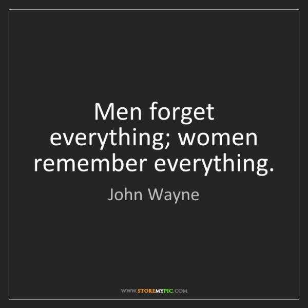 John Wayne: Men forget everything; women remember everything.