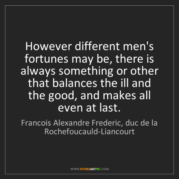 Francois Alexandre Frederic, duc de la Rochefoucauld-Liancourt: However different men's fortunes may
