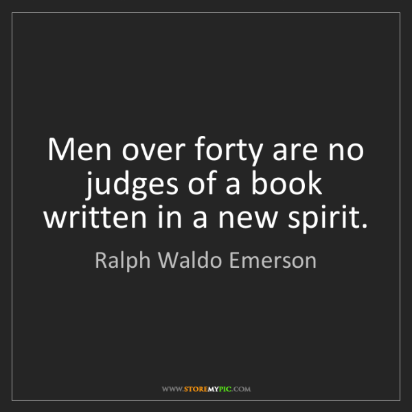 Ralph Waldo Emerson: Men over forty are no judges of a book written in a new...