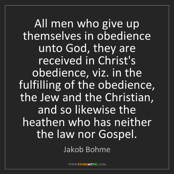 Jakob Bohme: All men who give up themselves in obedience unto God,...
