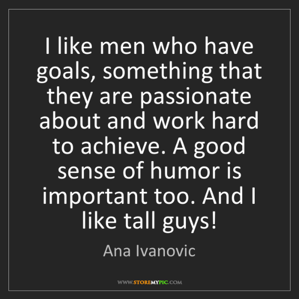 Ana Ivanovic: I like men who have goals, something that they are passionate...
