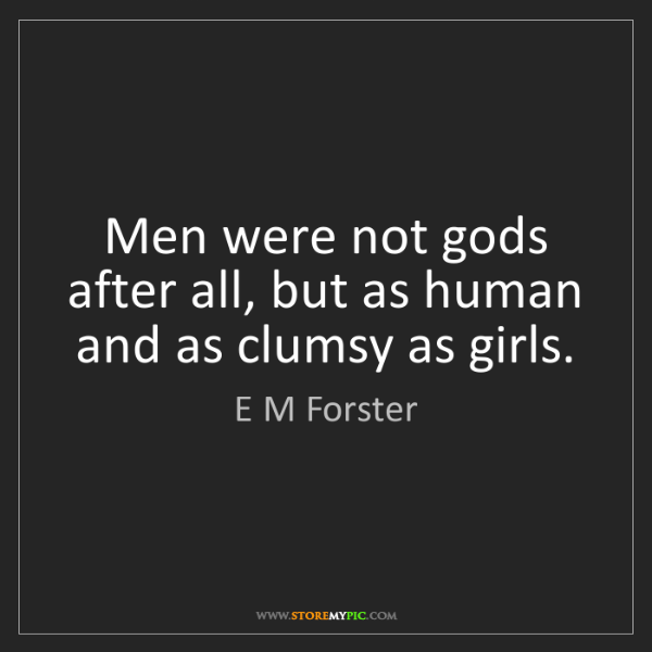 E M Forster: Men were not gods after all, but as human and as clumsy...