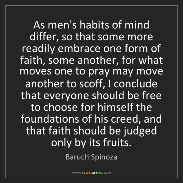 Baruch Spinoza: As men's habits of mind differ, so that some more readily...