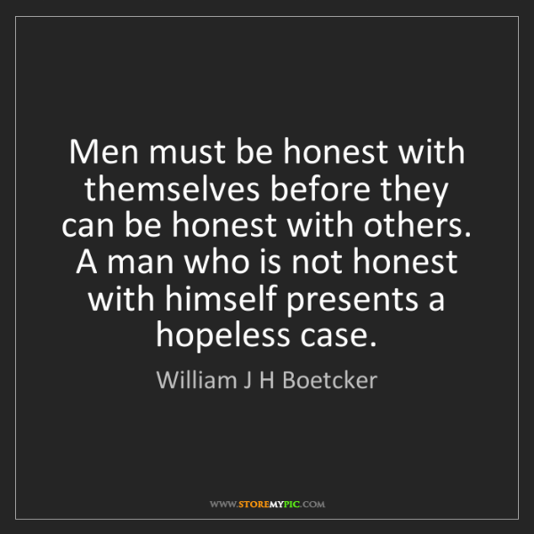 William J H Boetcker: Men must be honest with themselves before they can be...