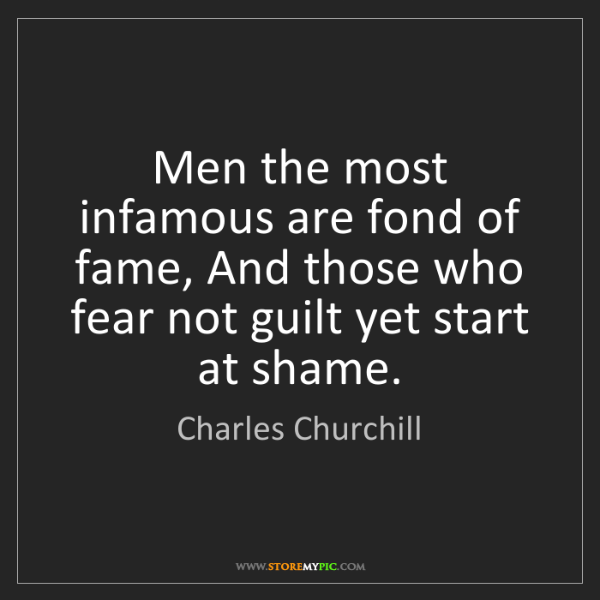 Charles Churchill: Men the most infamous are fond of fame, And those who...