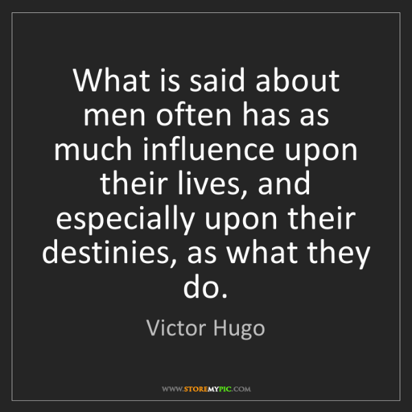 Victor Hugo: What is said about men often has as much influence upon...