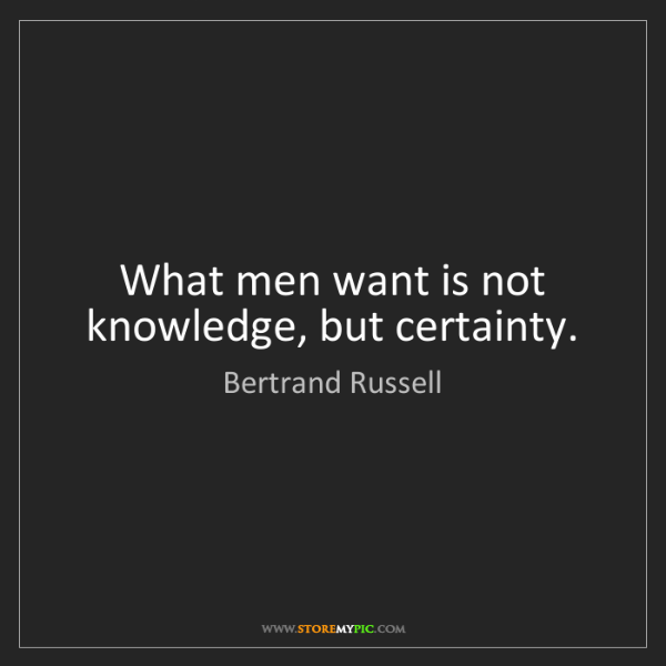 Bertrand Russell: What men want is not knowledge, but certainty.