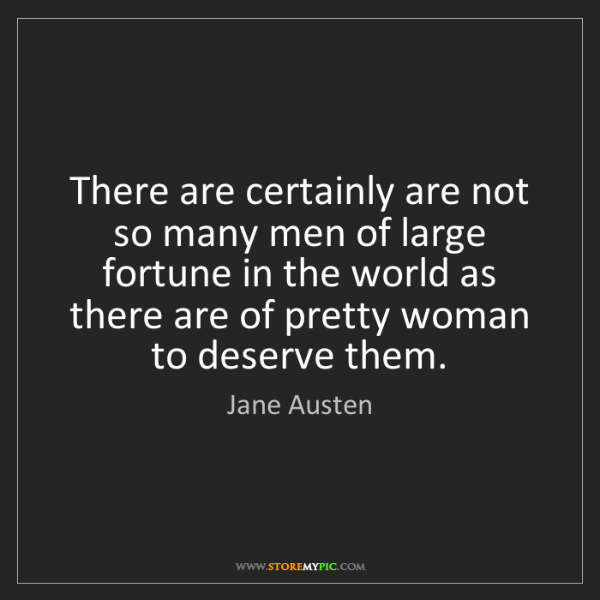 Jane Austen: There are certainly are not so many men of large fortune...
