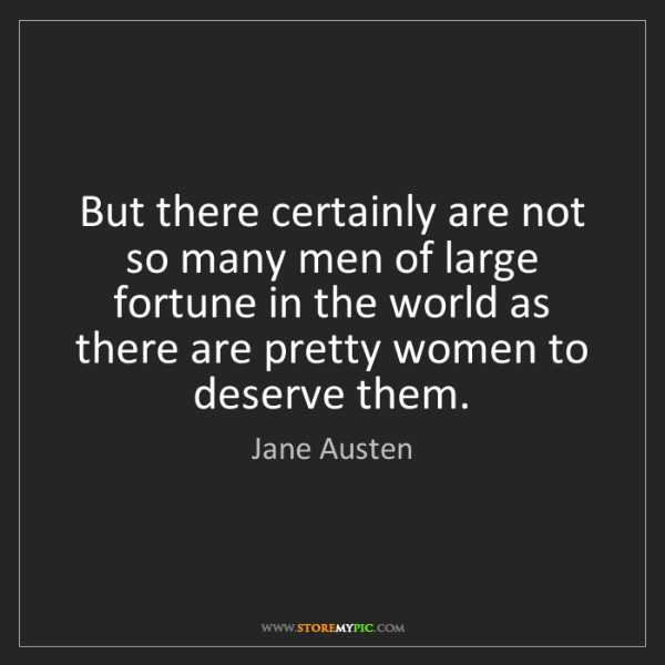 Jane Austen: But there certainly are not so many men of large fortune...
