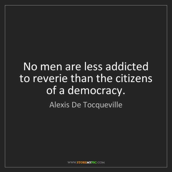 Alexis De Tocqueville: No men are less addicted to reverie than the citizens...
