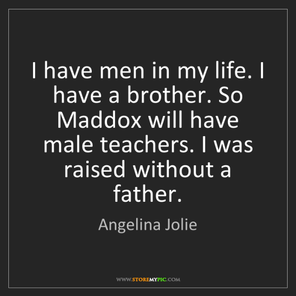 Angelina Jolie: I have men in my life. I have a brother. So Maddox will...