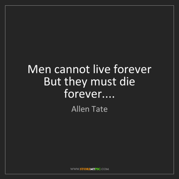 Allen Tate: Men cannot live forever  But they must die forever....