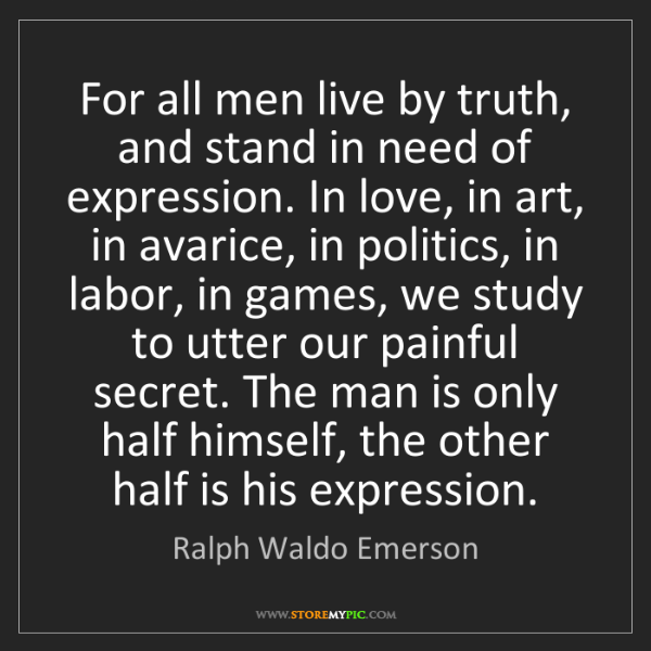 Ralph Waldo Emerson: For all men live by truth, and stand in need of expression....