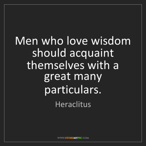 Heraclitus: Men who love wisdom should acquaint themselves with a...