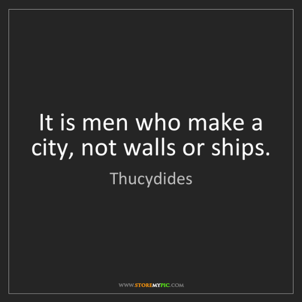 Thucydides: It is men who make a city, not walls or ships.